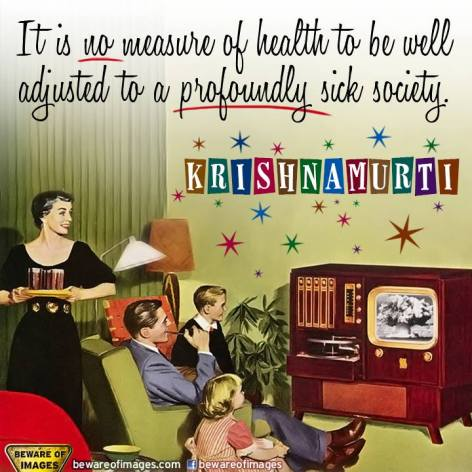 Krishnamurti It Is No Measure Of Health To Be Well Adjusted To A Profoundly Sick Society