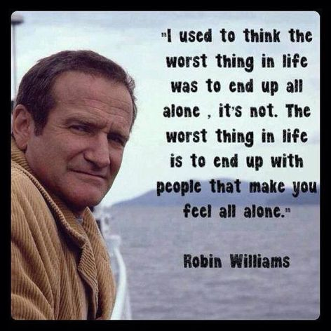 Robin Williams I Used To Think The Worst Thing In Life Was To End Up All Alone It's Not The Worst Thing In Life Is To End Up With People That Make You Feel All Alone
