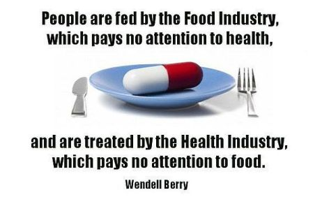 Wendell Berry People Are Fed By The Food Industry Which Pays No Attention To Health And Are Treated By The Health Industry Which Pays No Attention To Food