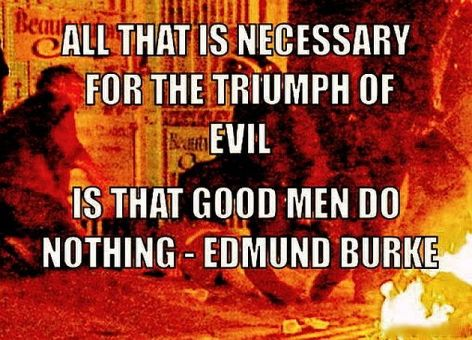 Edmund Burke All That Is Necessary For The Triumph Of Evil Is That Good Men Do Nothing