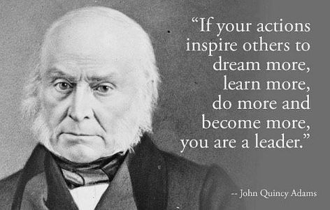 John Quincy Adams If Your Actions Inspire Others To Dream More Learn More Do More And Become More You Are A Leader
