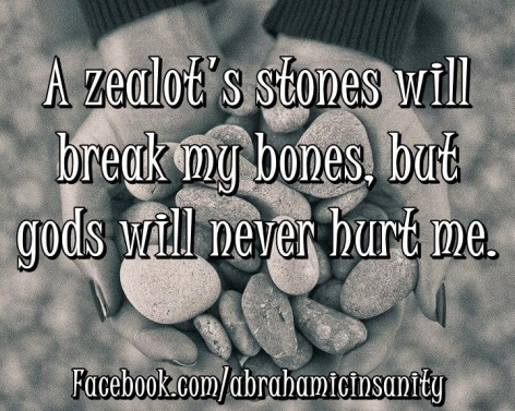 A Zealot's Stones Will Break My Bones But Gods Will Never Hurt Me