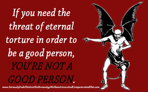 If You Need The Threat Of External Torture In Order To Be A Good Person You're Not A Good Person