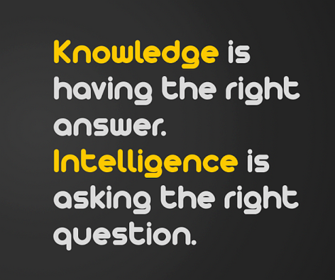 Knowledge Is Having The Right Answer Intelligence Is Asking The Right Questions