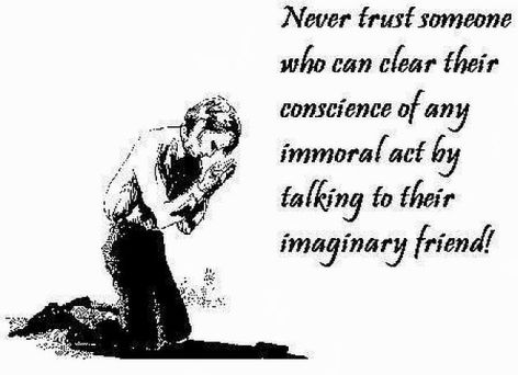 Never Trust Someone Who Can Clear Their Conscience Of Any Immoral Act By Talking To Their Imaginary Friend