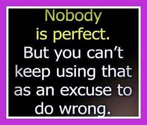 Nobody Is Perfect But You Can't Keep Using That As An Excuse To Do Wrong
