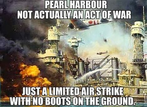 Pearl Harbour Not Actually An Act Of War Just A Limited Air Strike With No Boots On The Ground