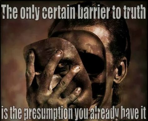 The Only Certain Barrier To Truth Is The Presumption You Already Have It