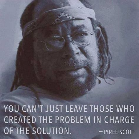 Tyree Scott You Can't Just Leave Those Who Created The Problem In Charge Of The Solution