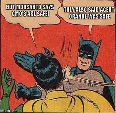But Monsanto Says GMOs Are Safe They Also Said Agent Orange Was Safe