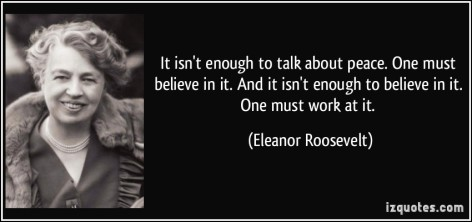 Eleanor Roosevelt It Isn't Enough To Talk About Peace One Must Believe In It And It Isn't Enough To Believe In It One Must Work At It