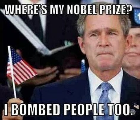 George W Bush Where's My Nobel Prize I Bombed People Too