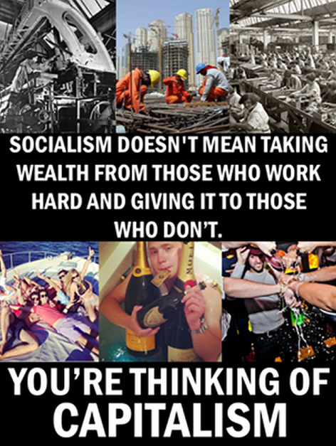 Socialism Doesn't Mean Taking Wealth From Those Who Work Hard And Giving It To Those Who Don't You're Thinking Of Capitalism