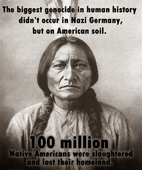 The Biggest Genocide In Human History Didn't Occur In Nazi Germany But On American Soil 100 Million Native Americans Were Slaughtered And Lost Their Homeland