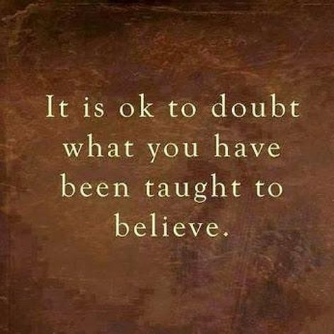 It Is Ok To Doubt What You Have Been Taught To Believe
