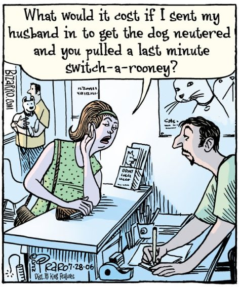 what would it cost if I sent my husband in to get the dog neutered and you pulled a last minute switch-a-rooney